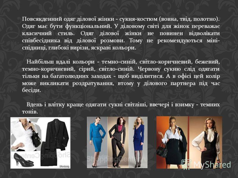 Повсякденний одяг ділової жінки - сукня - костюм ( вовна, твід, полотно ). Одяг має бути функціональний. У діловому світі для жінок переважає класичний стиль. Одяг ділової жінки не повинен відволікати співбесідника від ділової розмови. Тому не рекоме