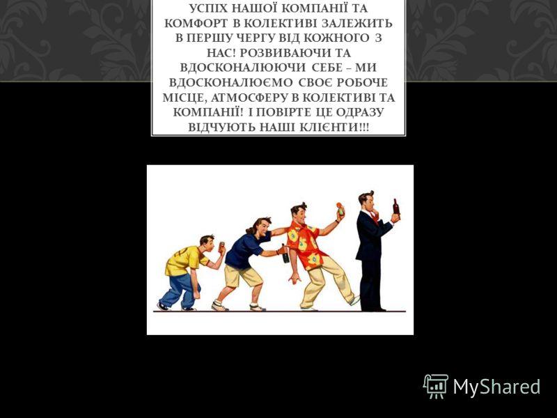 УСПІХ НАШОЇ КОМПАНІЇ ТА КОМФОРТ В КОЛЕКТИВІ ЗАЛЕЖИТЬ В ПЕРШУ ЧЕРГУ ВІД КОЖНОГО З НАС ! РОЗВИВАЮЧИ ТА ВДОСКОНАЛЮЮЧИ СЕБЕ – МИ ВДОСКОНАЛЮЄМО СВОЄ РОБОЧЕ МІСЦЕ, АТМОСФЕРУ В КОЛЕКТИВІ ТА КОМПАНІЇ ! І ПОВІРТЕ ЦЕ ОДРАЗУ ВІДЧУЮТЬ НАШІ КЛІЄНТИ !!!