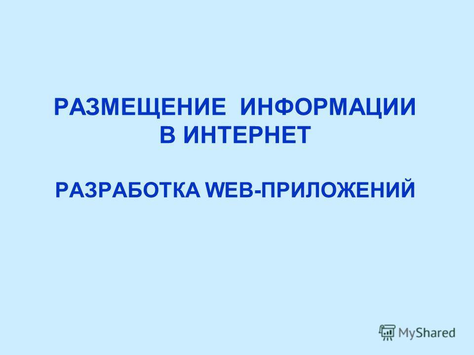РАЗМЕЩЕНИЕ ИНФОРМАЦИИ В ИНТЕРНЕТ РАЗРАБОТКА WEB-ПРИЛОЖЕНИЙ