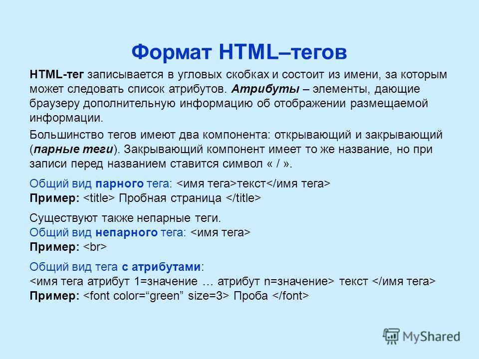 Формат HTML–тегов HTML-тег записывается в угловых скобках и состоит из имени, за которым может следовать список атрибутов. Атрибуты – элементы, дающие браузеру дополнительную информацию об отображении размещаемой информации. Большинство тегов имеют д