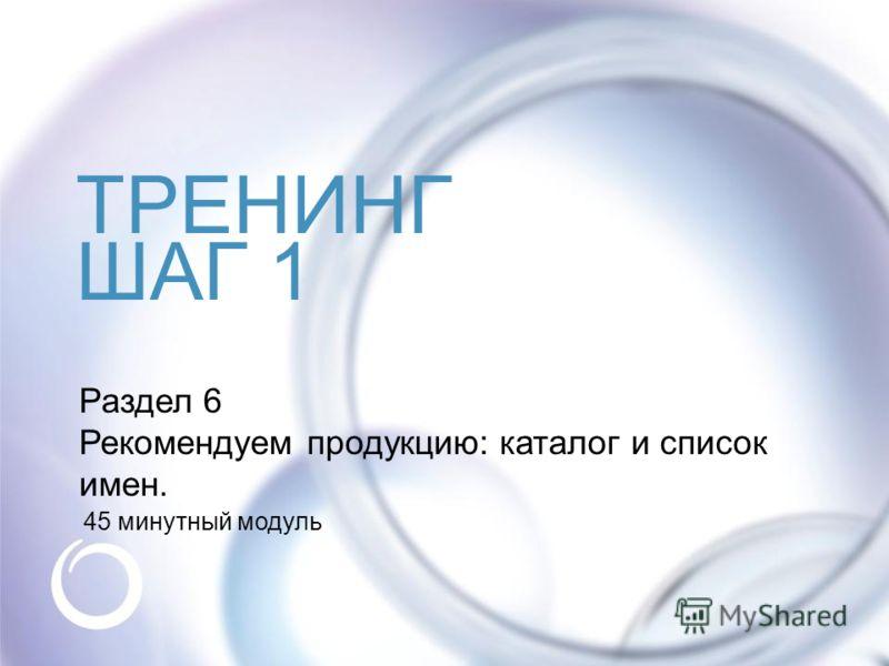 © Oriflame Cosmetics S.A. 2009 ТРЕНИНГ ШАГ 1 Раздел 6 Рекомендуем продукцию: каталог и список имен. 45 минутный модуль