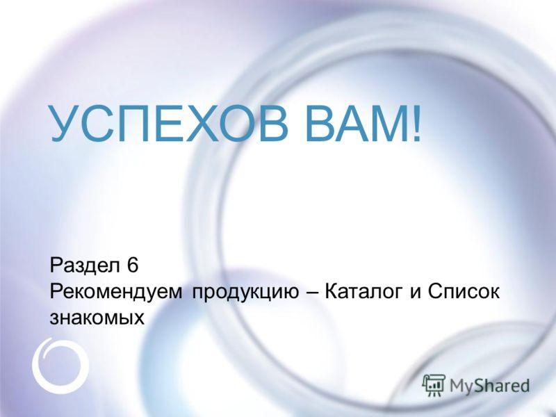 © Oriflame Cosmetics S.A. 2009 Раздел 6 Рекомендуем продукцию – Каталог и Список знакомых УСПЕХОВ ВАМ!
