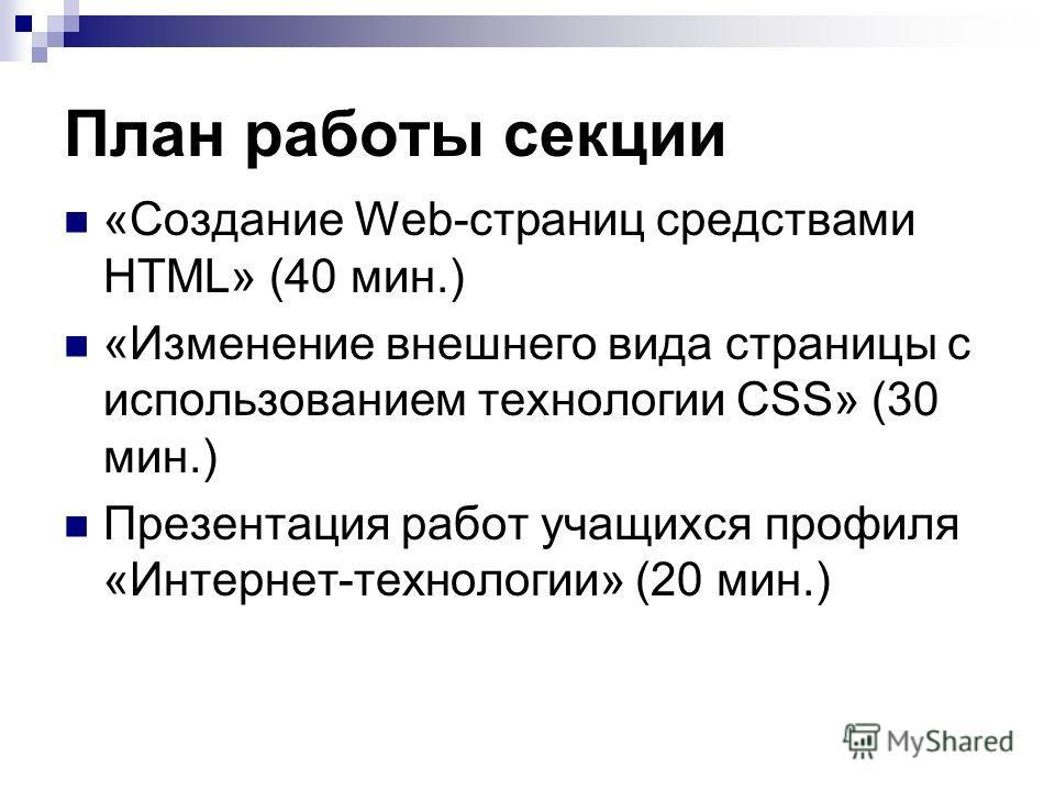 План работы секции «Создание Web-страниц средствами HTML» (40 мин.) «Изменение внешнего вида страницы с использованием технологии CSS» (30 мин.) Презентация работ учащихся профиля «Интернет-технологии» (20 мин.)