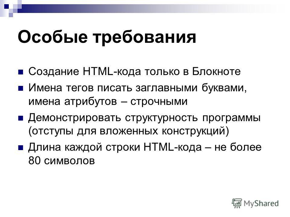 Особые требования Создание HTML-кода только в Блокноте Имена тегов писать заглавными буквами, имена атрибутов – строчными Демонстрировать структурность программы (отступы для вложенных конструкций) Длина каждой строки HTML-кода – не более 80 символов