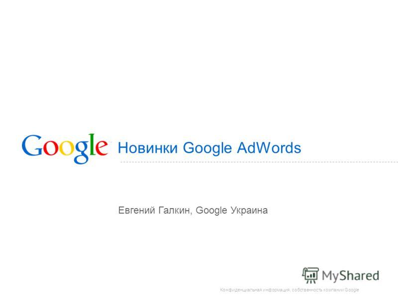 Конфиденциальная информация, собственность компании Google Новинки Google AdWords Евгений Галкин, Google Украина