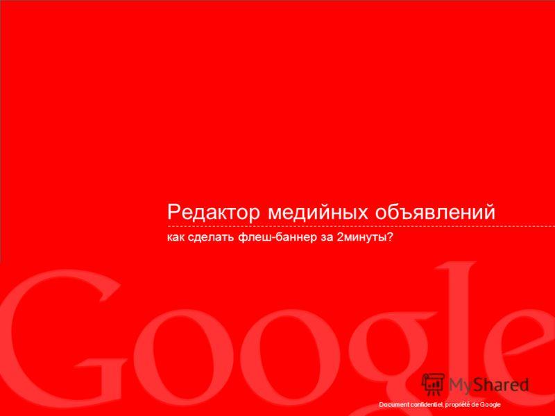 Document confidentiel, propriété de Google Редактор медийных объявлений как сделать флеш-баннер за 2минуты?