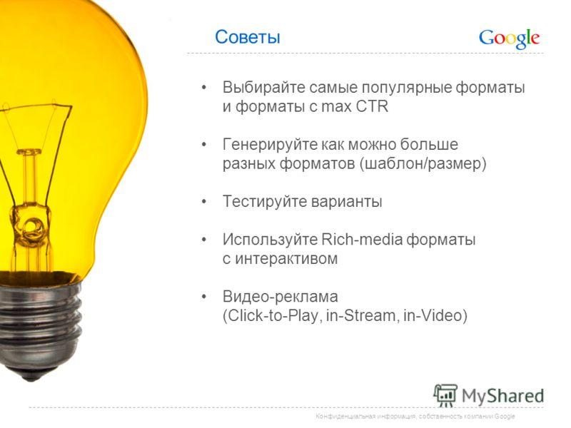 Конфиденциальная информация, собственность компании Google Советы Выбирайте самые популярные форматы и форматы с max CTR Генерируйте как можно больше разных форматов (шаблон/размер) Тестируйте варианты Используйте Rich-media форматы с интерактивом Ви