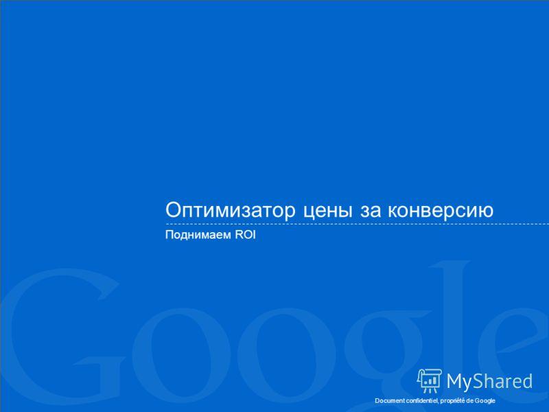 Document confidentiel, propriété de Google Оптимизатор цены за конверсию Поднимаем ROI