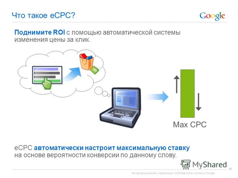 Конфиденциальная информация, собственность компании Google Что такое eCPC? 18 Поднимите ROI с помощью автоматической системы изменения цены за клик. eCPC автоматически настроит максимальную ставку на основе вероятности конверсии по данному слову. Max