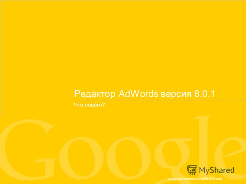 Document confidentiel, propriété de Google Редактор AdWords версия 8.0.1 Что нового?