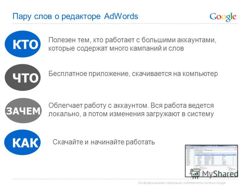 Конфиденциальная информация, собственность компании Google Пару слов о редакторе AdWords ЗАЧЕМ КТО КАК Бесплатное приложение, скачивается на компьютер Облегчает работу с аккаунтом. Вся работа ведется локально, а потом изменения загружают в систему ЧТ