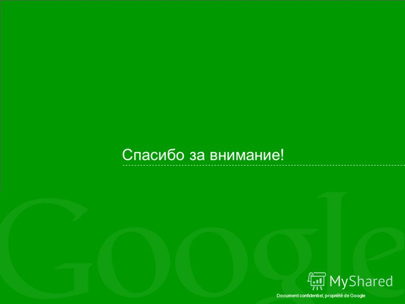 Document confidentiel, propriété de Google Спасибо за внимание!