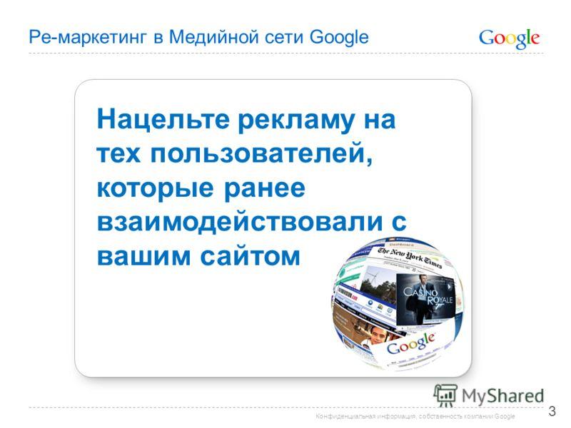 Конфиденциальная информация, собственность компании Google Ре-маркетинг в Медийной сети Google 3 Нацельте рекламу на тех пользователей, которые ранее взаимодействовали с вашим сайтом