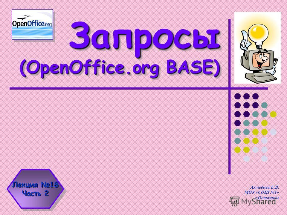 Запросы (OpenOffice.org BASE) Ахмедова Е.В. МОУ «СОШ 1» г.Осташков Лекция 18 Часть 2 Лекция 18 Часть 2
