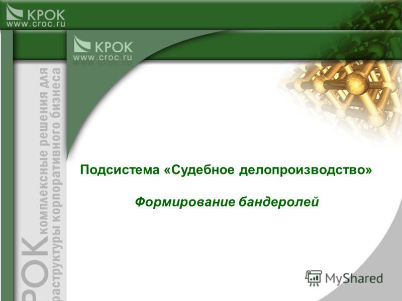 Подсистема «Судебное делопроизводство» Формирование бандеролей