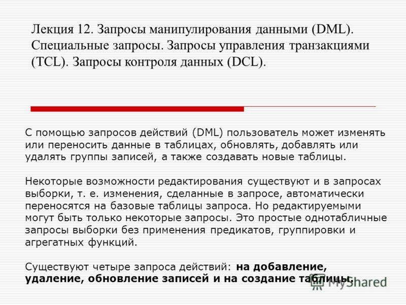 Лекция 12. Запросы манипулирования данными (DML). Специальные запросы. Запросы управления транзакциями (TCL). Запросы контроля данных (DCL). С помощью запросов действий (DML) пользователь может изменять или переносить данные в таблицах, обновлять, до