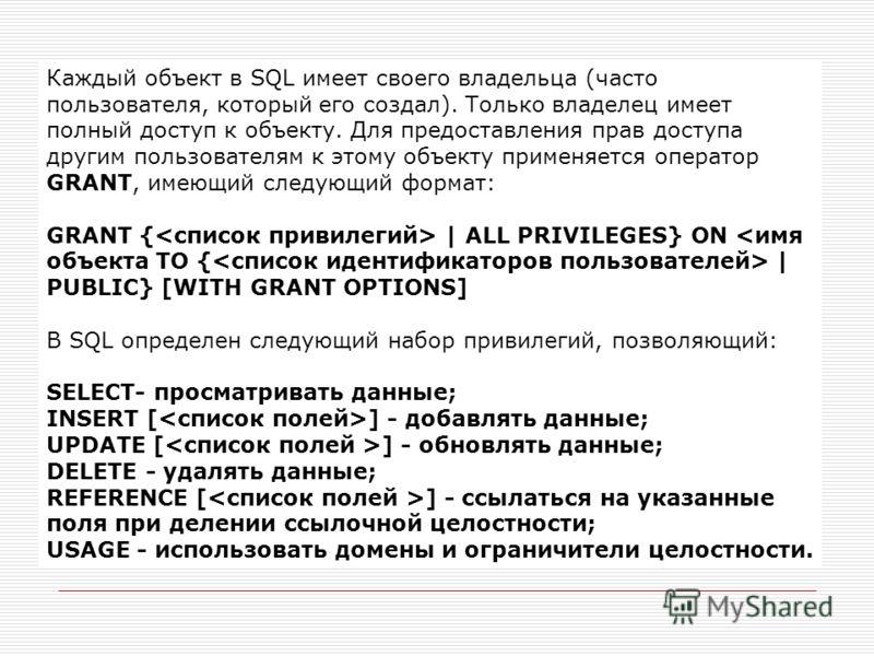 Каждый объект в SQL имеет своего владельца (часто пользователя, который его создал). Только владелец имеет полный доступ к объекту. Для предоставления прав доступа другим пользователям к этому объекту применяется оператор GRANT, имеющий следующий фор
