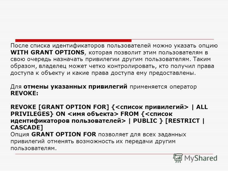 После списка идентификаторов пользователей можно указать опцию WITH GRANT OPTIONS, которая позволит этим пользователям в свою очередь назначать привилегии другим пользователям. Таким образом, владелец может четко контролировать, кто получил права дос