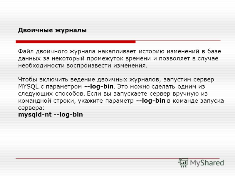Двоичные журналы Файл двоичного журнала накапливает историю изменений в базе данных за некоторый промежуток времени и позволяет в случае необходимости воспроизвести изменения. Чтобы включить ведение двоичных журналов, запустим сервер MYSQL с параметр
