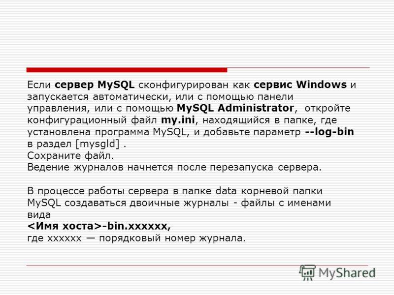 Если сервер MySQL сконфигурирован как сервис Windows и запускается автоматически, или с помощью панели управления, или с помощью MySQL Administrator, откройте конфигурационный файл my.ini, находящийся в папке, где установлена программа MySQL, и добав