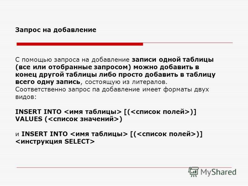 Запрос на добавление С помощью запроса на добавление записи одной таблицы (все или отобранные запросом) можно добавить в конец другой таблицы либо просто добавить в таблицу всего одну запись, состоящую из литералов. Соответственно запрос па добавлени