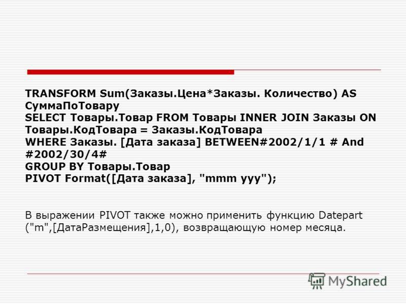 TRANSFORM Sum(Заказы.Цена*Заказы. Количество) AS СуммаПоТовару SELECT Товары.Товар FROM Товары INNER JOIN Заказы ON Товары.КодТовара = Заказы.КодТовара WHERE Заказы. [Дата заказа] BETWEEN#2002/1/1 # And #2002/30/4# GROUP BY Товары.Товар PIVOT Format(