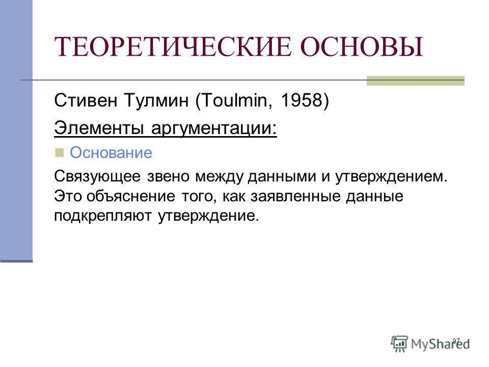 97 ТЕОРЕТИЧЕСКИЕ ОСНОВЫ Стивен Тулмин (Toulmin, 1958) Элементы аргументации: Основание Связующее звено между данными и утверждением. Это объяснение того, как заявленные данные подкрепляют утверждение.