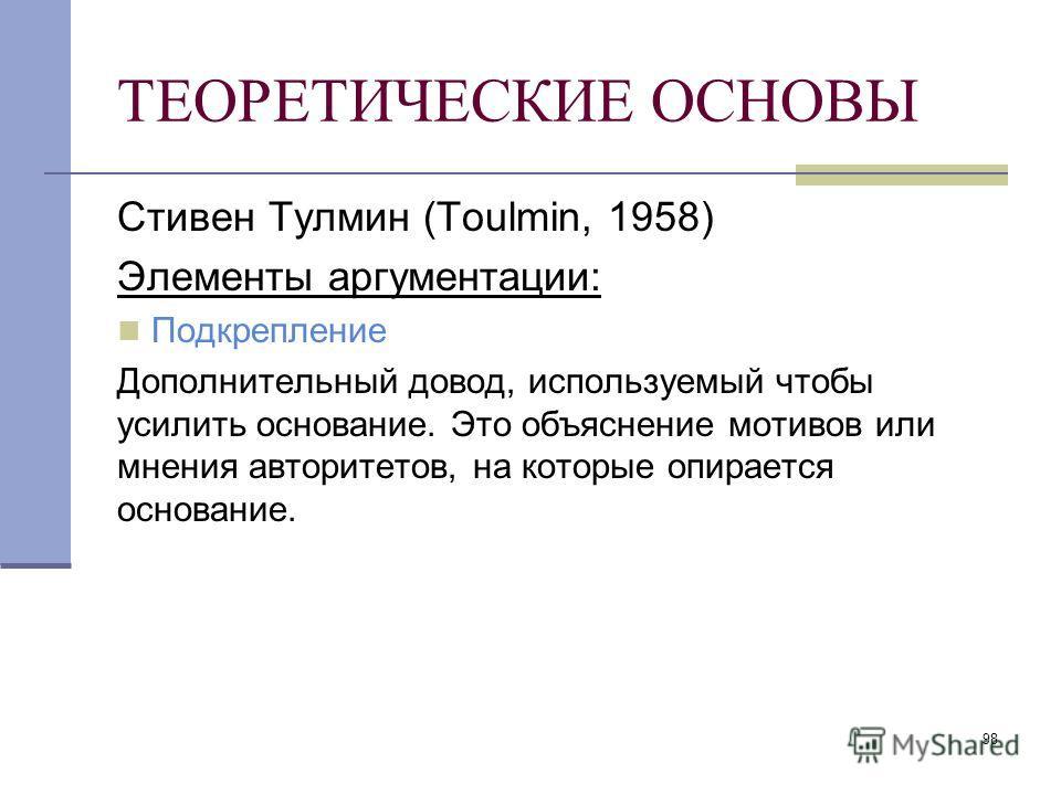 98 ТЕОРЕТИЧЕСКИЕ ОСНОВЫ Стивен Тулмин (Toulmin, 1958) Элементы аргументации: Подкрепление Дополнительный довод, используемый чтобы усилить основание. Это объяснение мотивов или мнения авторитетов, на которые опирается основание.