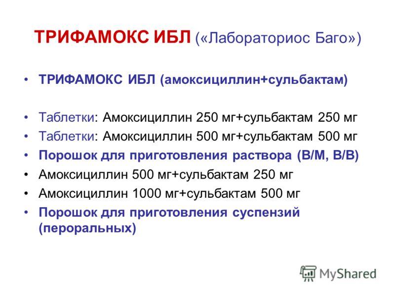 ТРИФАМОКС ИБЛ («Лабораториос Баго») ТРИФАМОКС ИБЛ (амоксициллин+сульбактам) Таблетки: Амоксициллин 250 мг+сульбактам 250 мг Таблетки: Амоксициллин 500 мг+сульбактам 500 мг Порошок для приготовления раствора (В/М, В/В) Амоксициллин 500 мг+сульбактам 2