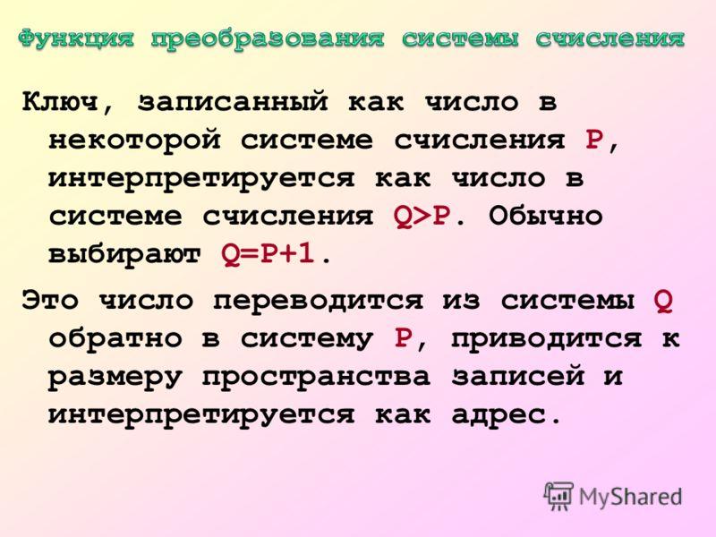 Ключ, записанный как число в некоторой системе счисления P, интерпретируется как число в системе счисления Q>P. Обычно выбирают Q=P+1. Это число переводится из системы Q обратно в систему P, приводится к размеру пространства записей и интерпретируетс