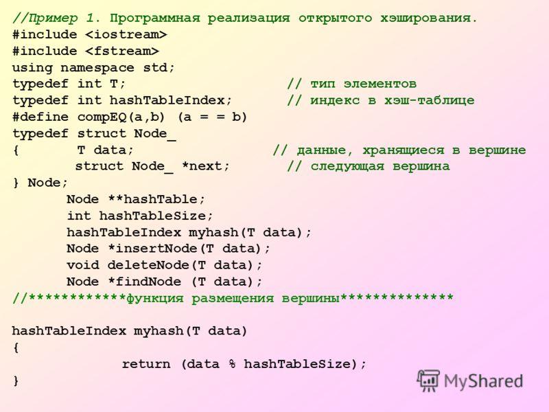 //Пример 1. Программная реализация открытого хэширования. #include using namespace std; typedef int T; // тип элементов typedef int hashTableIndex; // индекс в хэш-таблице #define compEQ(a,b) (a = = b) typedef struct Node_ { T data; // данные, хранящ