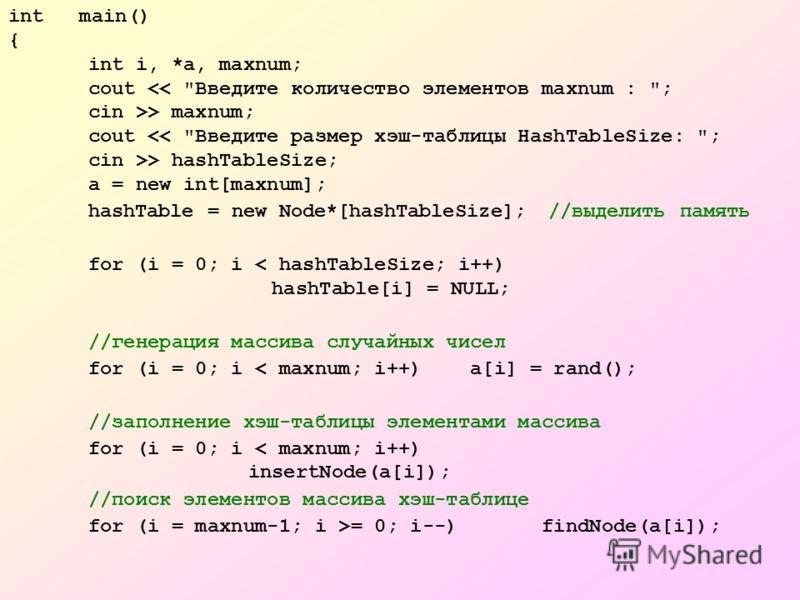 int main() { int i, *a, maxnum; cout > maxnum; cout > hashTableSize; a = new int[maxnum]; hashTable = new Node*[hashTableSize]; //выделить память for (i = 0; i < hashTableSize; i++) hashTable[i] = NULL; //генерация массива случайных чисел for (i = 0;