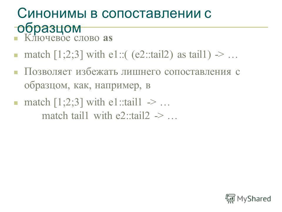Синонимы в сопоставлении с образцом n Ключевое слово as n match [1;2;3] with e1::( (e2::tail2) as tail1) -> … n Позволяет избежать лишнего сопоставления с образцом, как, например, в n match [1;2;3] with e1::tail1 -> … match tail1 with e2::tail2 -> …