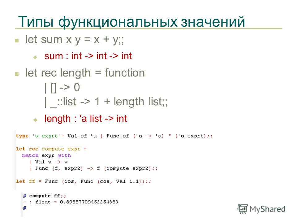 Типы функциональных значений let sum x y = x + y;; sum : int -> int -> int let rec length = function | [] -> 0 | _::list -> 1 + length list;; length : 'a list -> int
