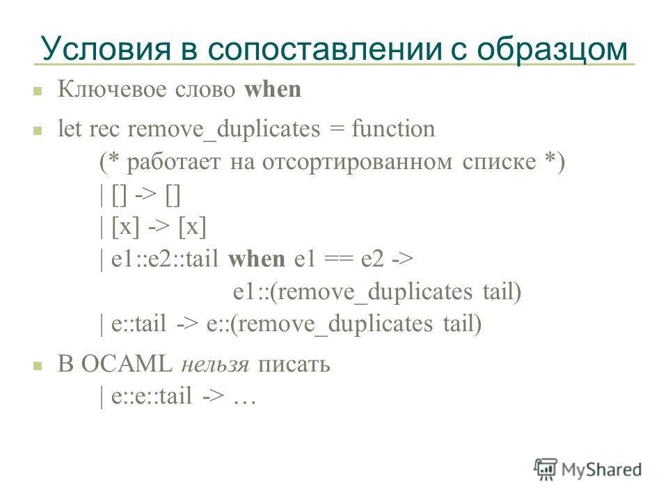Условия в сопоставлении с образцом n Ключевое слово when n let rec remove_duplicates = function (* работает на отсортированном списке *) | [] -> [] | [x] -> [x] | e1::e2::tail when e1 == e2 -> e1::(remove_duplicates tail) | e::tail -> e::(remove_dupl