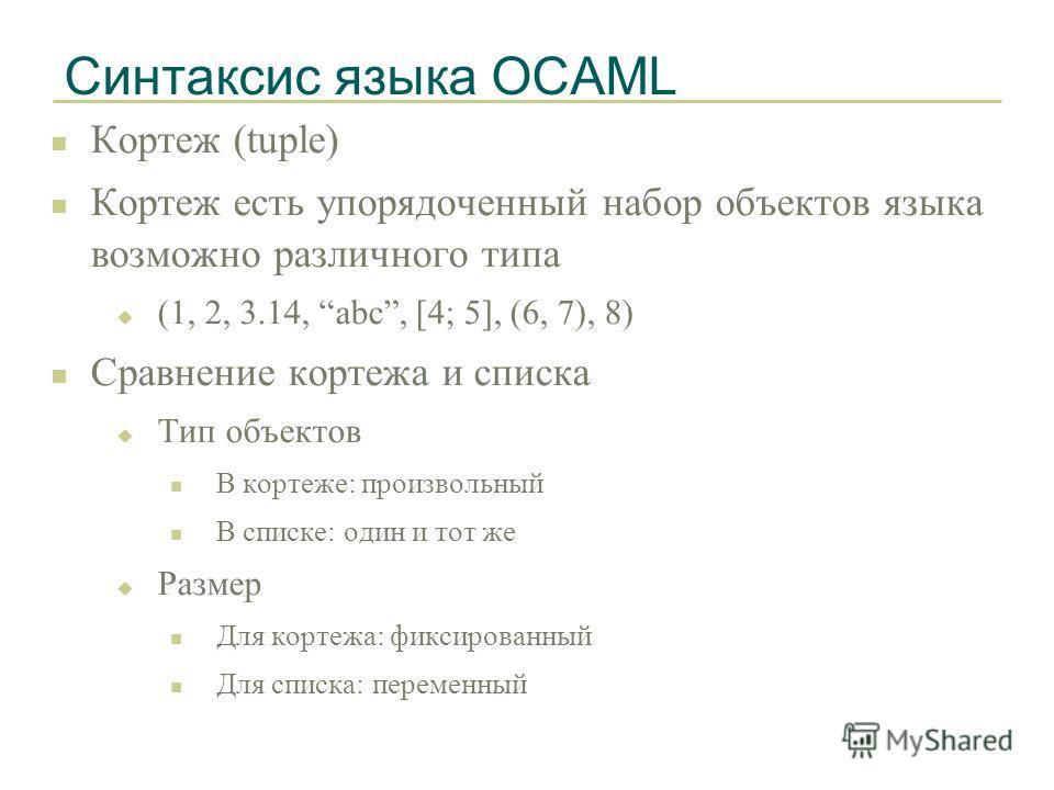 Синтаксис языка OCAML n Кортеж (tuple) n Кортеж есть упорядоченный набор объектов языка возможно различного типа u (1, 2, 3.14, abc, [4; 5], (6, 7), 8) n Сравнение кортежа и списка u Тип объектов n В кортеже: произвольный n В списке: один и тот же u