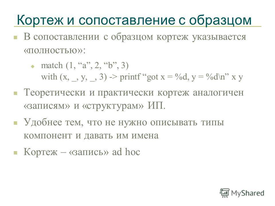 Кортеж и сопоставление с образцом n В сопоставлении с образцом кортеж указывается «полностью»: u match (1, a, 2, b, 3) with (x, _, y, _, 3) -> printf got x = %d, y = %d\n x y n Теоретически и практически кортеж аналогичен «записям» и «структурам» ИП.