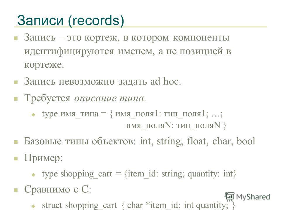 Записи (records) n Запись – это кортеж, в котором компоненты идентифицируются именем, а не позицией в кортеже. n Запись невозможно задать ad hoc. n Требуется описание типа. u type имя_типа = { имя_поля1: тип_поля1; …; имя_поляN: тип_поляN } n Базовые