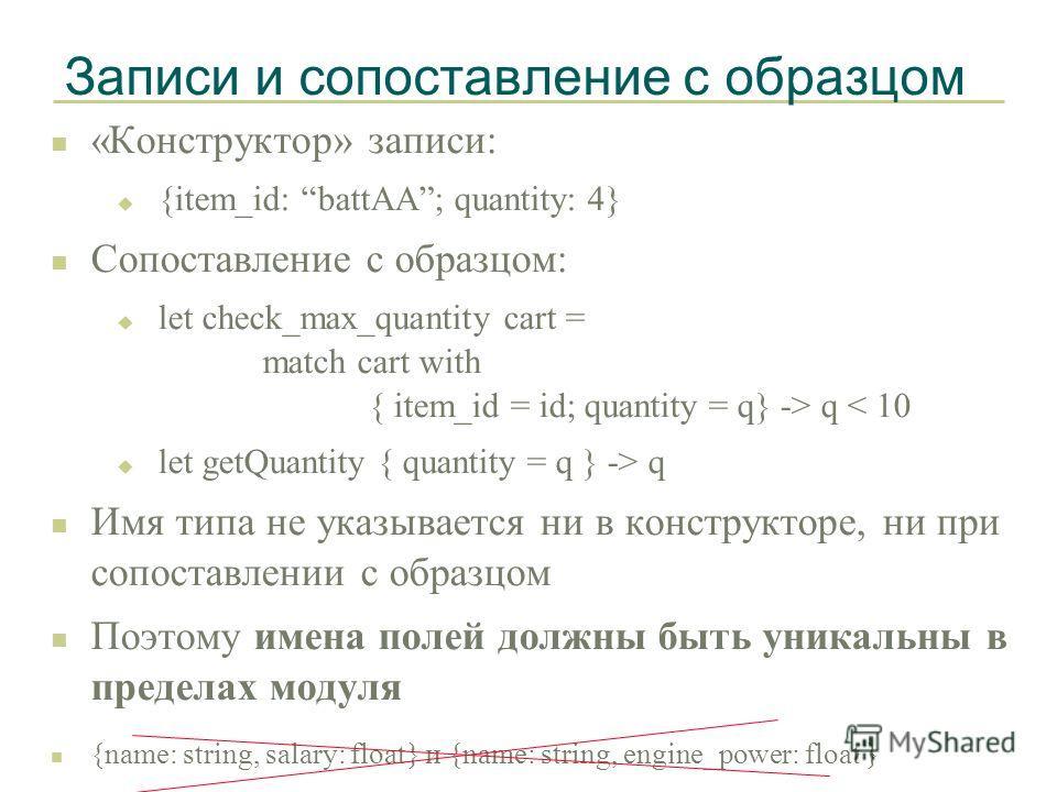 Записи и сопоставление с образцом n «Конструктор» записи: u {item_id: battAA; quantity: 4} n Сопоставление с образцом: u let check_max_quantity cart = match cart with { item_id = id; quantity = q} -> q < 10 u let getQuantity { quantity = q } -> q n И