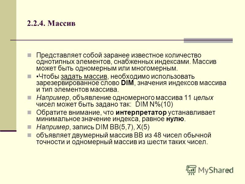 28 2.2.4. Массив Представляет собой заранее известное количество однотипных элементов, снабженных индексами. Массив может быть одномерным или многомерным. Чтобы задать массив, необходимо использовать зарезервированное слово DIM, значения индексов мас