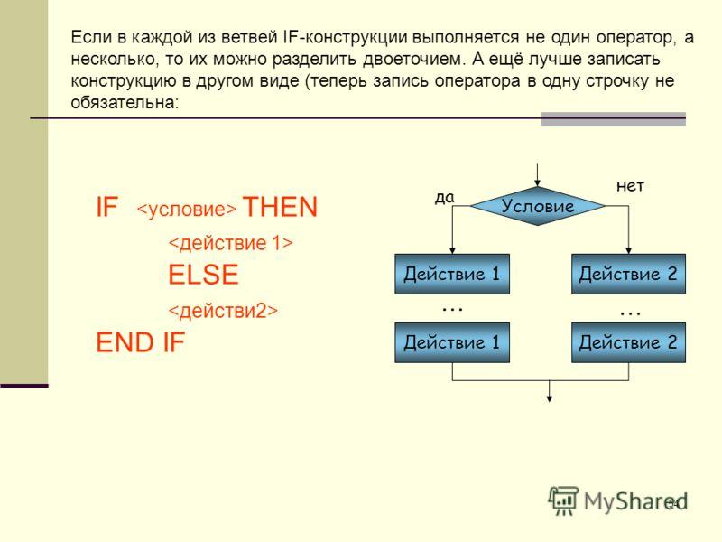 54 Условие Действие 2 да нет Действие 1 Действие 2 … … IF THEN ELSE END IF Если в каждой из ветвей IF-конструкции выполняется не один оператор, а несколько, то их можно разделить двоеточием. А ещё лучше записать конструкцию в другом виде (теперь запи