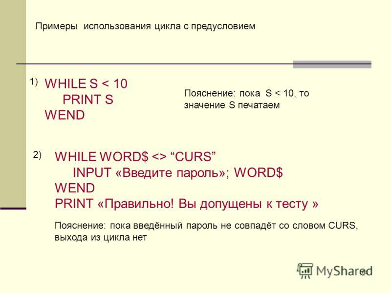 64 Примеры использования цикла с предусловием WHILE S < 10 PRINT S WEND Пояснение: пока S < 10, то значение S печатаем WHILE WORD$  CURS INPUT «Введите пароль»; WORD$ WEND PRINT «Правильно! Вы допущены к тесту » 1) 2) Пояснение: пока введённый пароль
