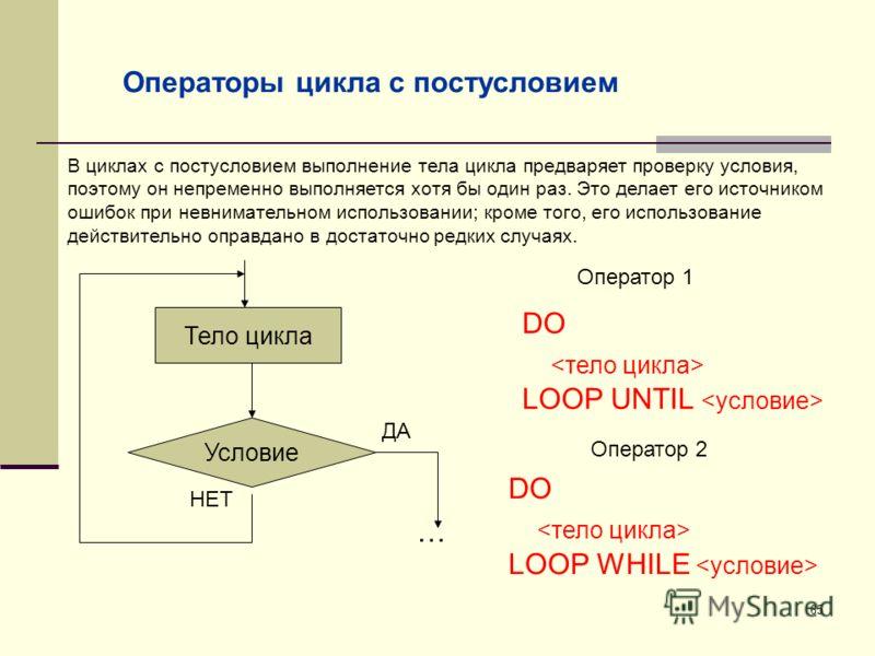 65 Операторы цикла с постусловием В циклах с постусловием выполнение тела цикла предваряет проверку условия, поэтому он непременно выполняется хотя бы один раз. Это делает его источником ошибок при невнимательном использовании; кроме того, его исполь