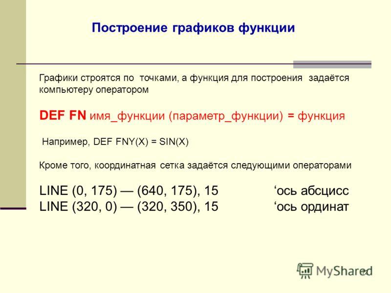 72 Построение графиков функции Графики строятся по точками, а функция для построения задаётся компьютеру оператором DEF FN имя_функции (параметр_функции) = функция Например, DEF FNY(X) = SIN(X) Кроме того, координатная сетка задаётся следующими опера