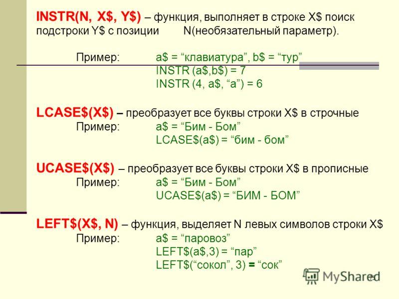 75 INSTR(N, X$, Y$) – функция, выполняет в строке X$ поиск подстроки Y$ с позиции N(необязательный параметр). Пример:a$ = клавиатура, b$ = тур INSTR (a$,b$) = 7 INSTR (4, a$, a) = 6 LCASE$(X$) – преобразует все буквы строки X$ в строчные Пример: a$ =