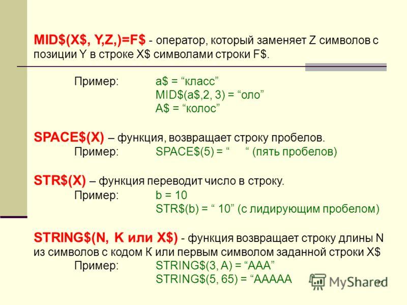 77 MID$(X$, Y,Z,)=F$ - оператор, который заменяет Z символов с позиции Y в строке X$ символами строки F$. Пример:a$ = класс MID$(a$,2, 3) = оло A$ = колос SPACE$(X) – функция, возвращает строку пробелов. Пример:SPACE$(5) = (пять пробелов) STR$(X) – ф