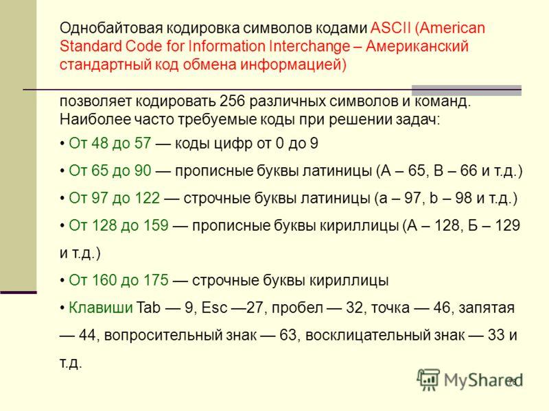 78 Однобайтовая кодировка символов кодами ASCII (American Standard Code for Information Interchange – Американский стандартный код обмена информацией) позволяет кодировать 256 различных символов и команд. Наиболее часто требуемые коды при решении зад