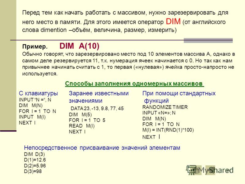 81 Перед тем как начать работать с массивом, нужно зарезервировать для него место в памяти. Для этого имеется оператор DIM (от английского слова dimention –объём, величина, размер, измерить) Пример. DIM А(10) Обычно говорят, что зарезервировано место