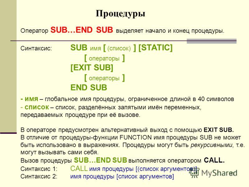 83 Процедуры Оператор SUB…END SUB выделяет начало и конец процедуры. Синтаксис: SUB имя [ (список) ] [STATIC] [ операторы ] [EXIT SUB] [ операторы ] END SUB - имя – глобальное имя процедуры, ограниченное длиной в 40 символов - список – список, раздел