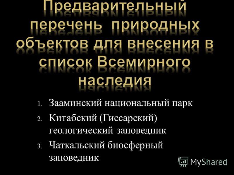 1. Зааминский национальный парк 2. Китабский ( Гиссарский ) геологический заповедник 3. Чаткальский биосферный заповедник